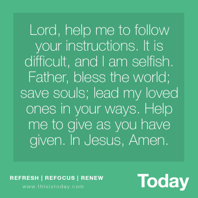 Lord, Help me to follow your instructions. It is difficult, and I am selfish. Father, bless the world; save souls; lead my loved ones in your ways. Help me to give as you have given. In Jesus, Amen. http://today.reframemedia.com/