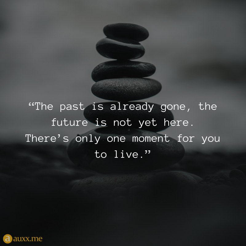 The Past Is Already Gone The Future Is Not Yet Here There S Only One Moment For You To Live Past Quotes No Time For Me In This Moment