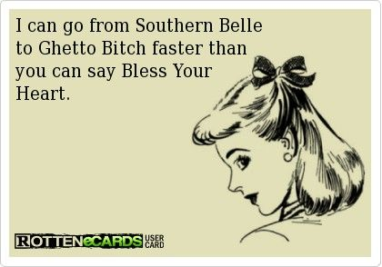 """I can go from Southern Belle to Ghetto Bitch faster than you can say """"Bless your heart""""."""