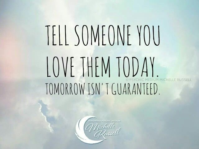 Tell somebody you love them today!