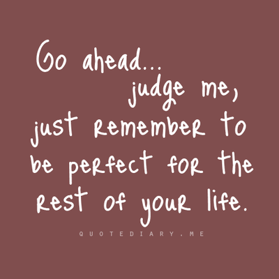 Go Aheadjudge Me Just Remember To Be Perfect For The Rest Of