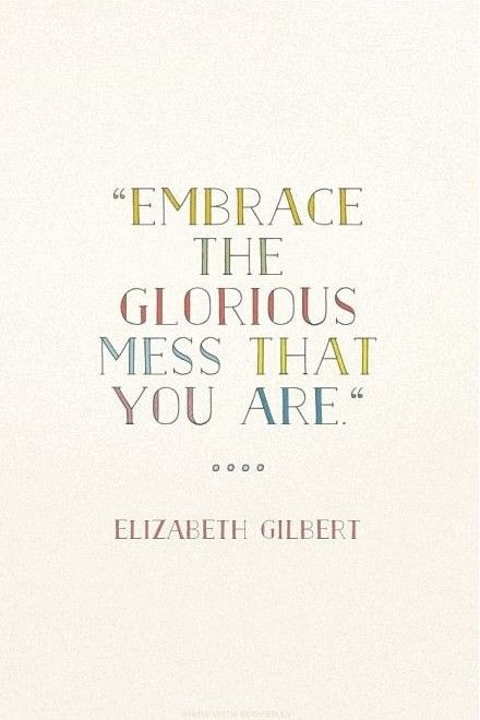 Embrace The Glorious Mess That You Are Elizabeth Gilbert Words
