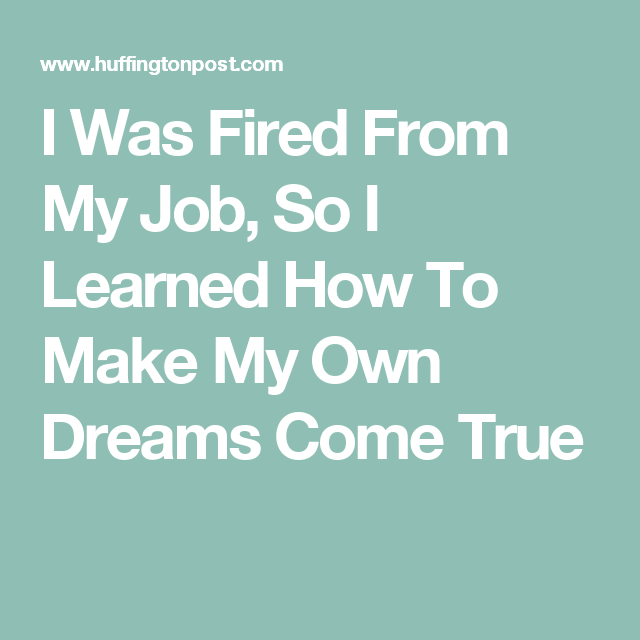 I Was Fired From My Job So I Learned How To Make My Own Dreams Come True Job Quotes My Job Job