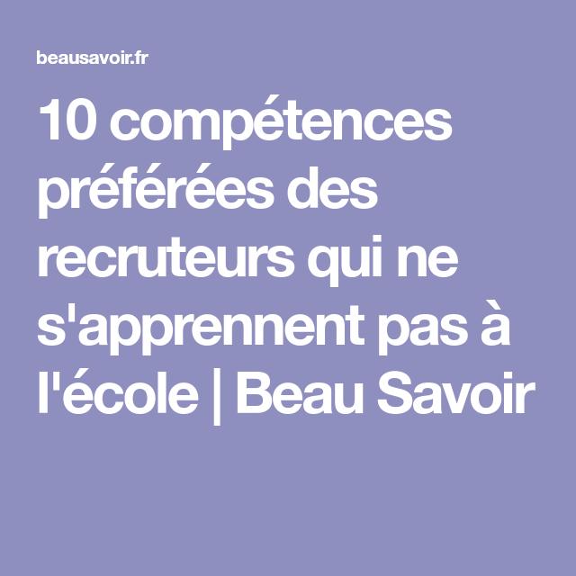 10 Competences Preferees Des Recruteurs Qui Ne S Apprennent Pas A L Ecole Beau Savoir Competences Competences Cv Modele Lettre De Motivation