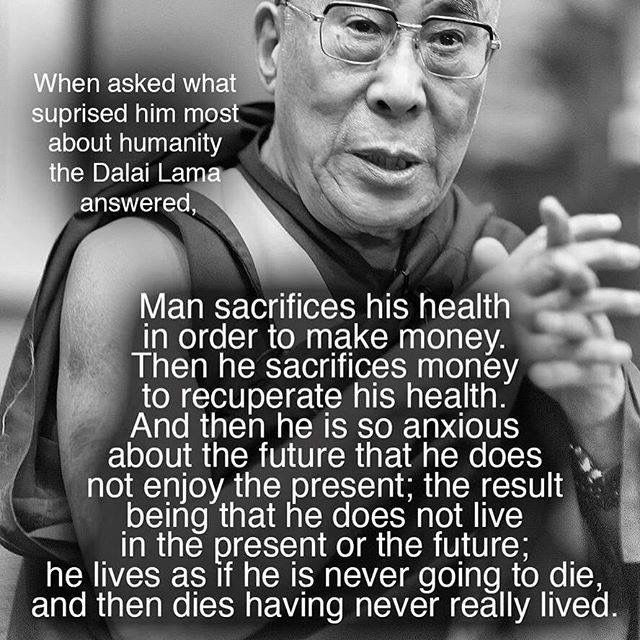 When asked what surprised him most about humanity the Dalai Lama answered, Man sacrifices his health in order to make money. Then he sacrifices money to recuperate his health. And then he is so anxious about the future that he does not enjoy the present; the result being that he does not live in the present or the future; he lives as if he is never going to die, and then dies having never really lived.