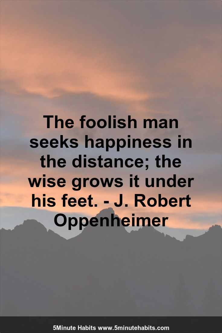 Oppenheimer Quote The Foolish Man Seeks Happiness In The Distance The Wise Grows It
