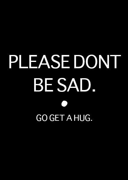 Please Don T Be Sad Go Get A Hug Quotes Sad Quotes Quotes Words