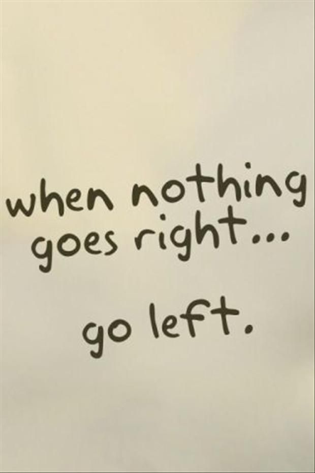 a7c5e6f0f funny quotes, when nothing goes right, go left | Truth! | Funny ...