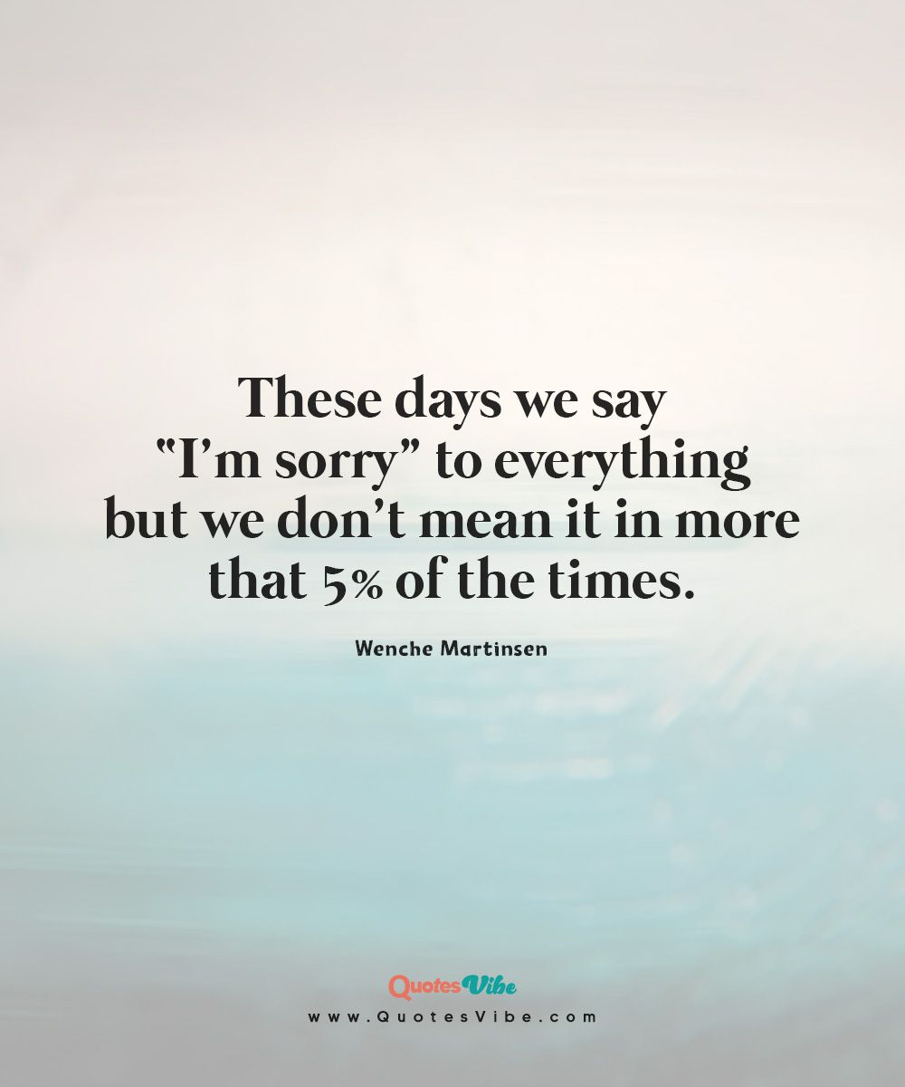 These Days We Say I M Sorry To Everything Say Im Sorry Sayings Quote Of The Day