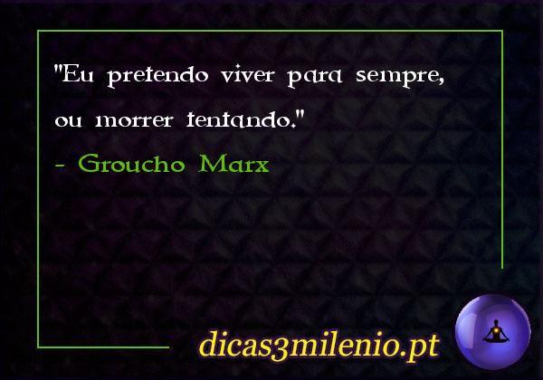 Eu pretendo viver para sempre, ou morrer tentando. -Groucho Marx
