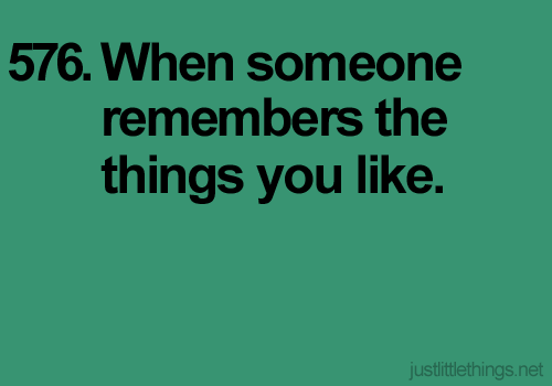 the things i like are usually silly, so when somebody actually remembering them, i'd really appreciate it.