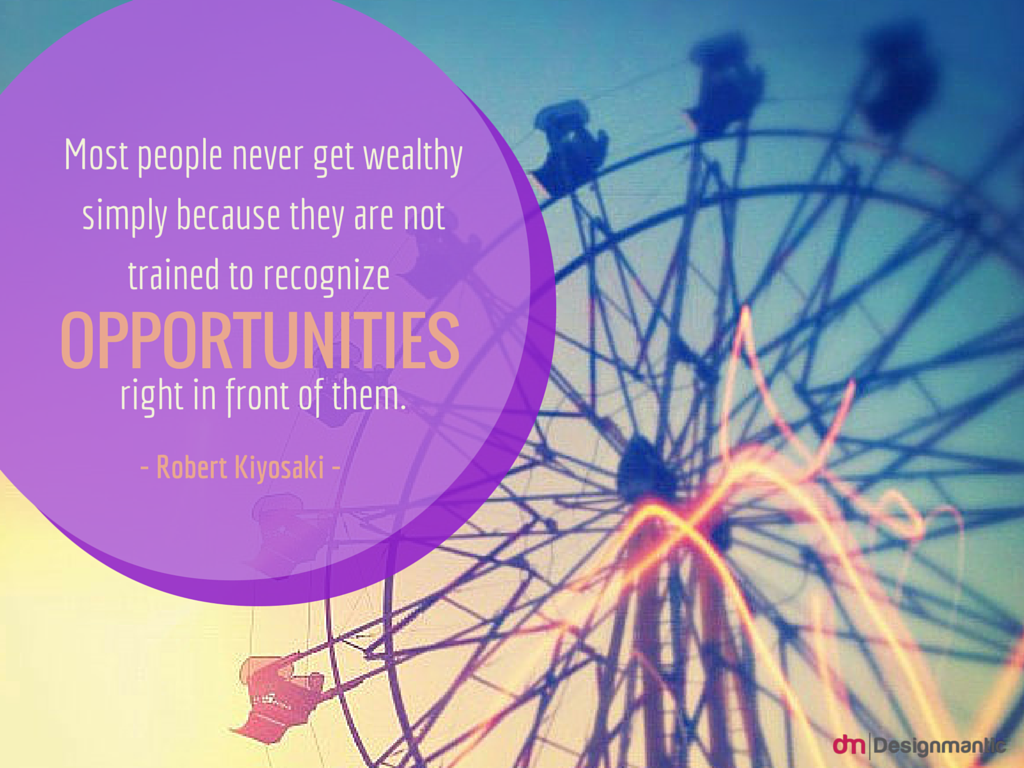 """Most people never get wealthy simply because they are not trained to recognize opportunities right in front of them."" - Robert Kiyosaki   More at: http://www.designmantic.com/blog/8-quotes-for-entrepreneurs-2015/"