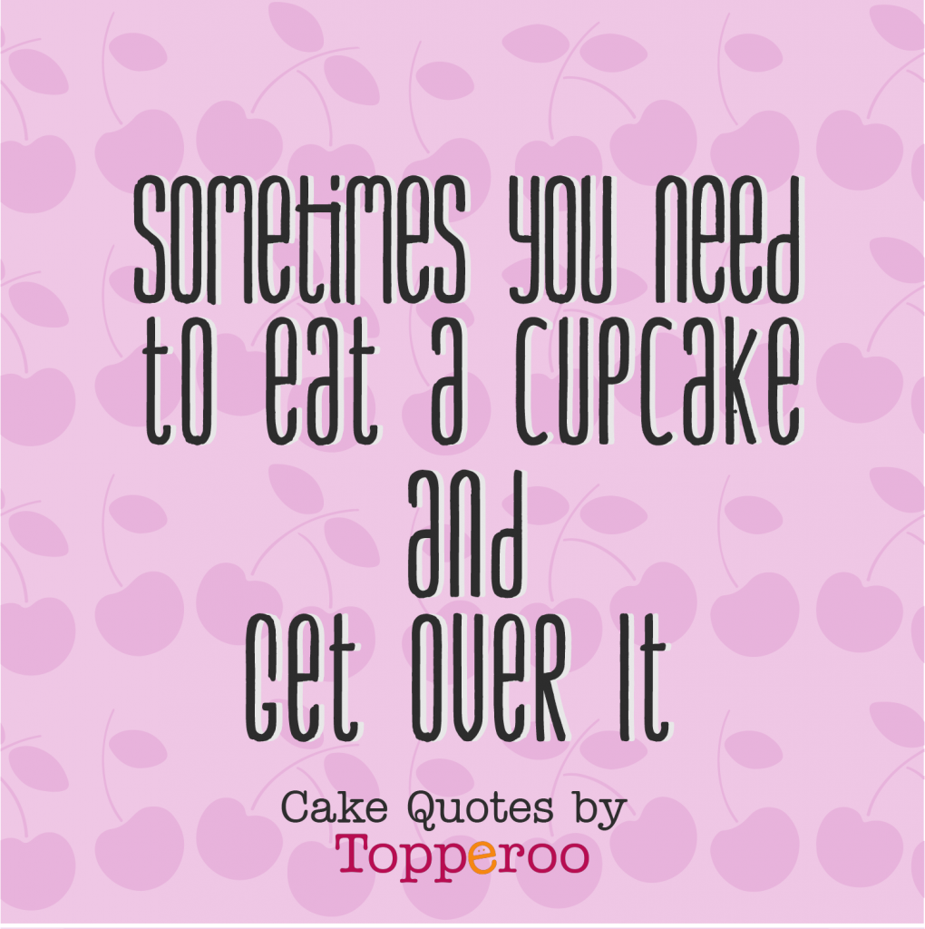 Eat a cupcake and get over it Topperoo Cake Quotes
