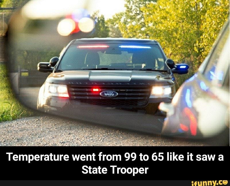 Temperature Went From 99 To 65 I E It Saw A State Trooper