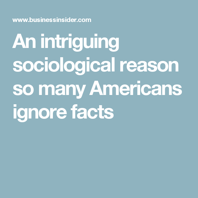 An intriguing sociological reason so many Americans ignore facts