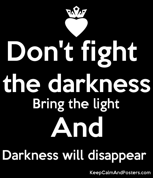 Don T Fight Darkness Bring The Light And Darkness Will Disappear Lightingquotes Quotes Lightingdoc Quotes To Live By Fighting Quotes Different Quotes