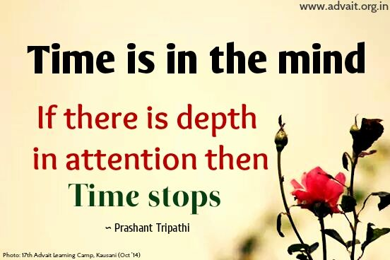 Time is in the mind. If there is depth in attention then time stops. ~Prashant Tripathi