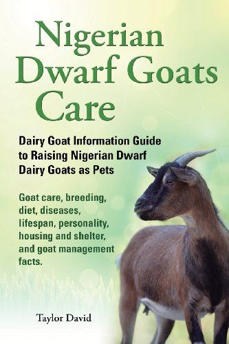 Nigerian Dwarf Goats Care: Dairy Goat Information Guide to Raising Nigerian Dwarf Dairy Goats as Pets. Goat care, breeding, diet, diseases, lifespan, ... and shelter, and goat management facts. by Taylor David,http://www.amazon.com/dp/1927870011/ref=cm_sw_r_pi_dp_5wBmsb1Y6WW264DZ
