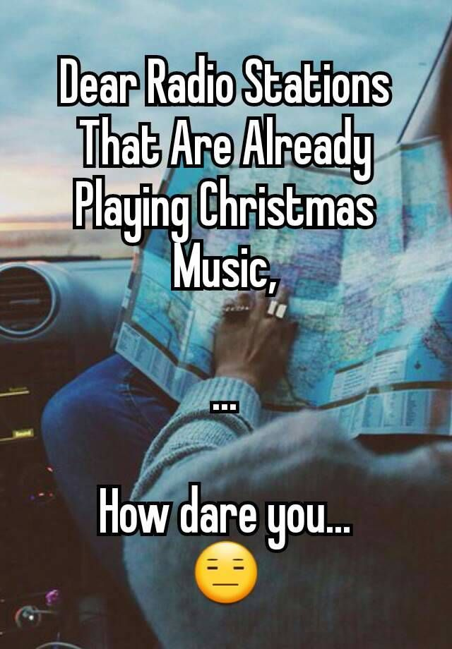 Play Christmas Music.Dear Radio Stations That Are Already Playing Christmas Music