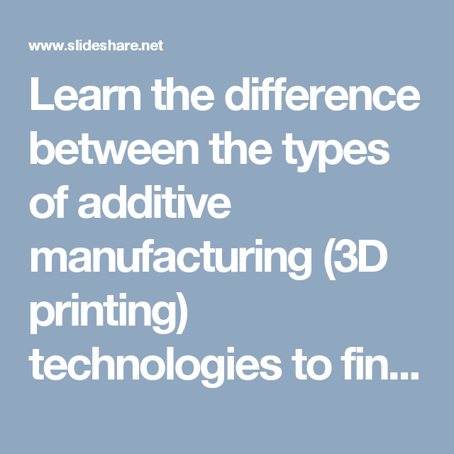 Learn The Difference Between The Types Of Additive Manufacturing 3d Printing Technologies To Find The Ri 3d Printing Technology Printing Solution 3d Printing