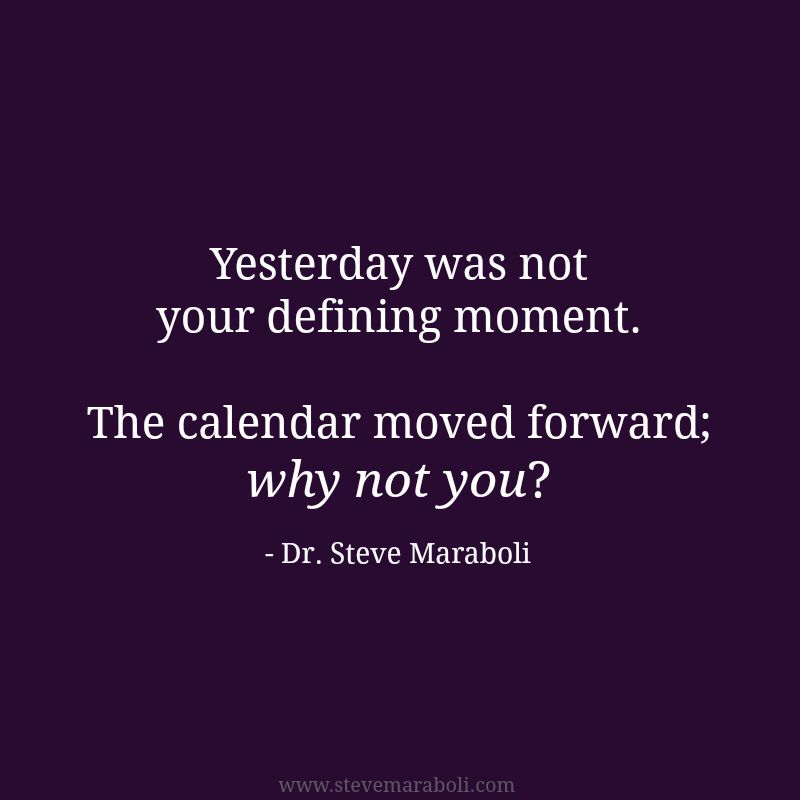 Yesterday Was Not Your Defining Moment The Calendar Moved Forward