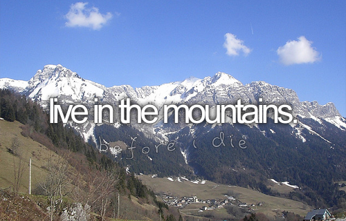 Live in the mountains.