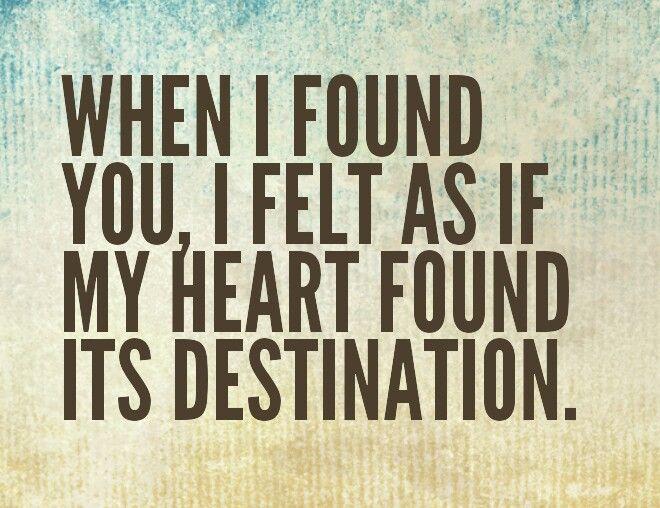 When I found you, I felt as if my heart found its destination.