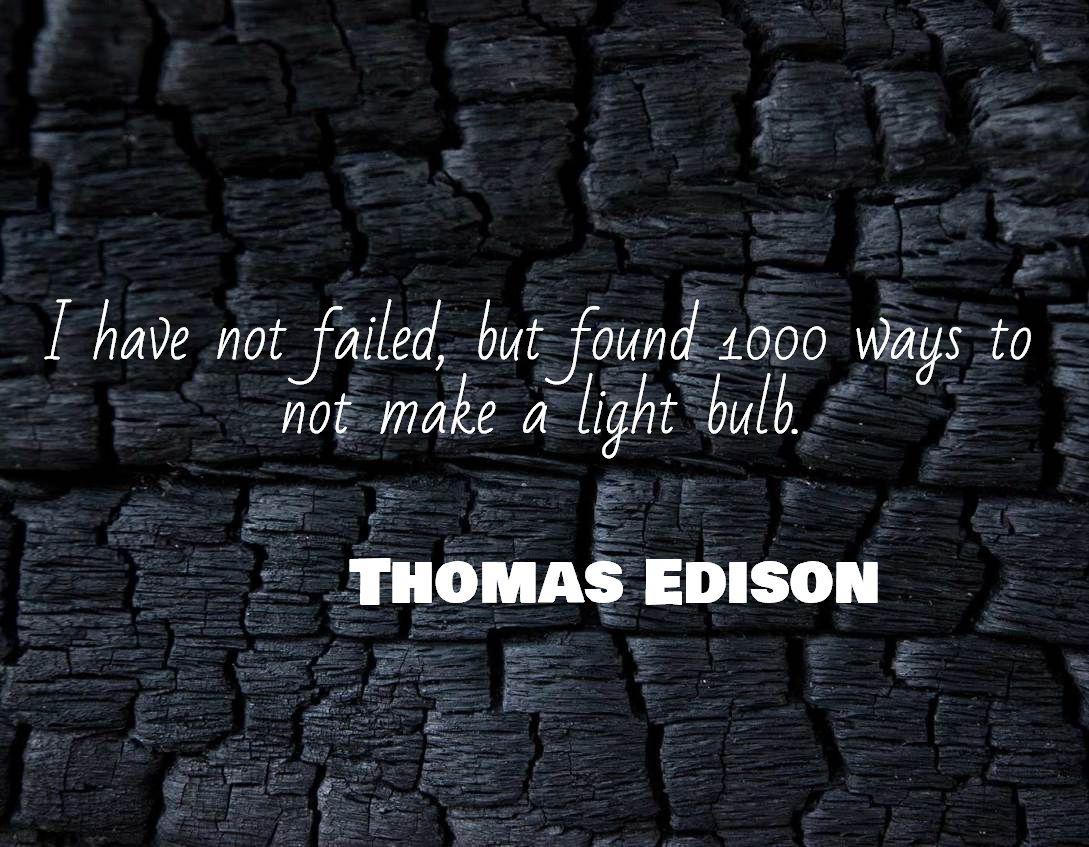 I have not failed, but found 1000 ways to not make a light bulb ...
