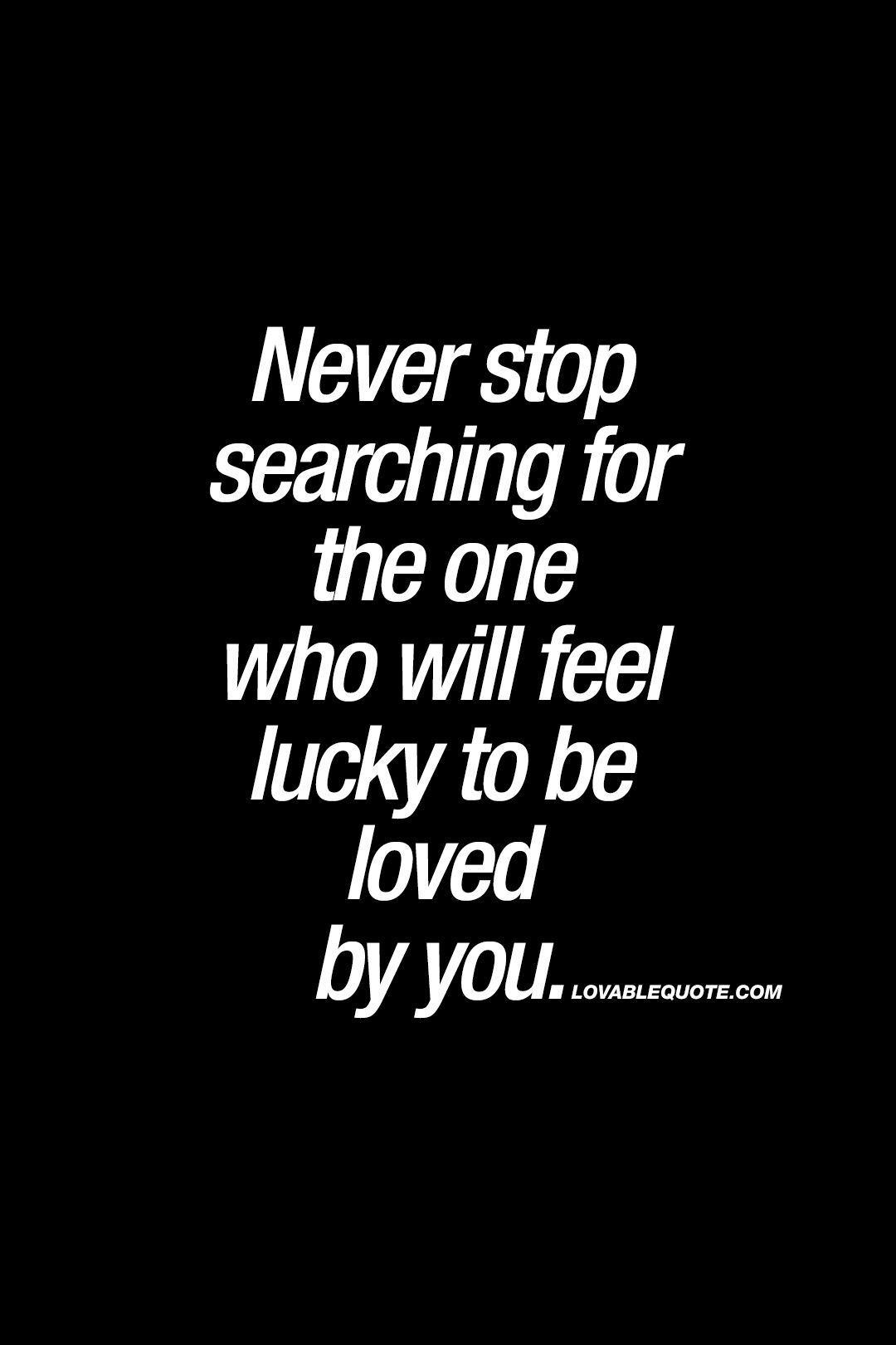 Never Stop Searching For The One Who Will Feel Lucky To Be Loved By