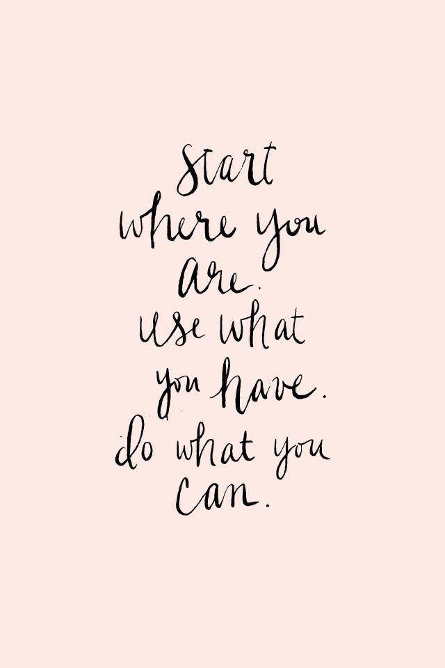 Start where you are use what you have do what you can  #quotes