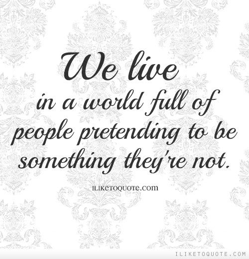 We Live In A World Full Of People Pretending To Be Something Theyre