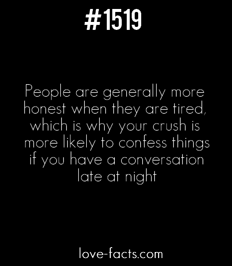 LOVE FACT .1419People are generally more honest when they are tired, which is why your crush is more likely to confess things if you have a conversation late at night[Love Facts on Facebook]