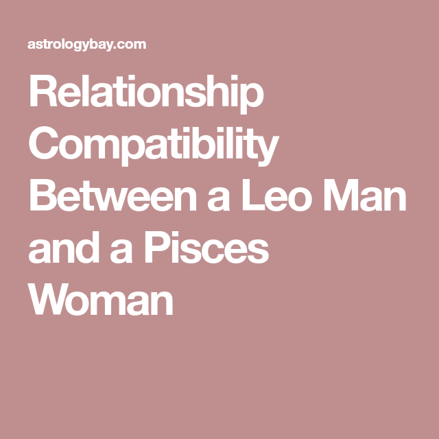 Savvy and Smart Relationship As the Pisces woman wants to trust her Leo man, she tends to overlook at the arrogant streak that her man can become with the.