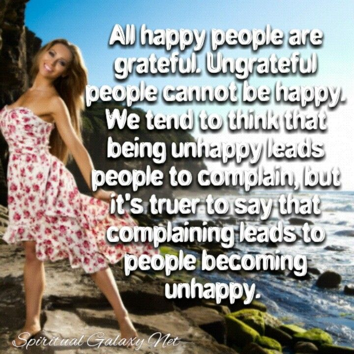 All happy people are grateful. Ungrateful people cannot be happy. We tend to think that being unhappy leads people to complain, but it's truer to say that complaining leads to people becoming unhappy.