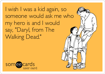 I wish I was a kid again, so someone would ask me who my hero is and I would say, 'Daryl, from The Walking Dead.'