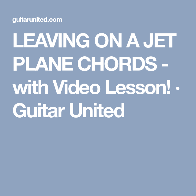 LEAVING ON A JET PLANE CHORDS - with Video Lesson! · Guitar United ...