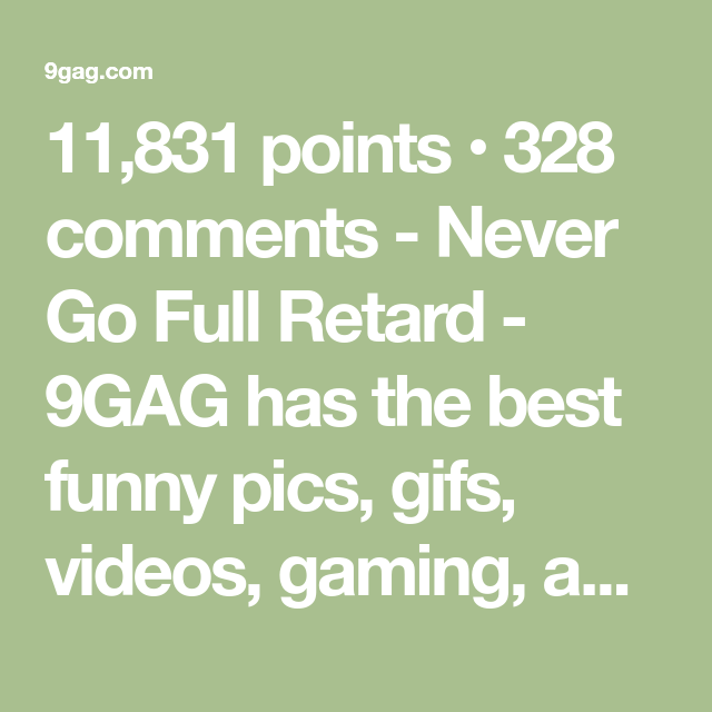 11 831 points 328 comments never go full retard 9gag has the best funny