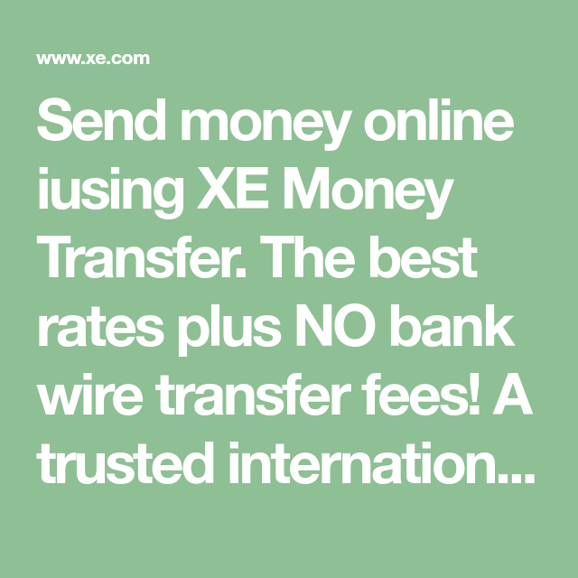 Send Money Online Iusing Xe Transfer The Best Rates Plus No Bank Wire