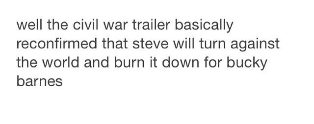 The Civil War trailer basically reconfirmed that Steve will turn against the world and burn it down for Bucky Barnes