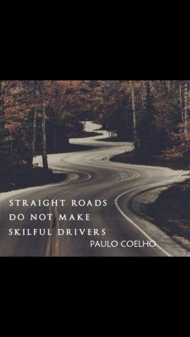 """""""Straight roads do not make skillful drivers."""" — Paula Coelho"""
