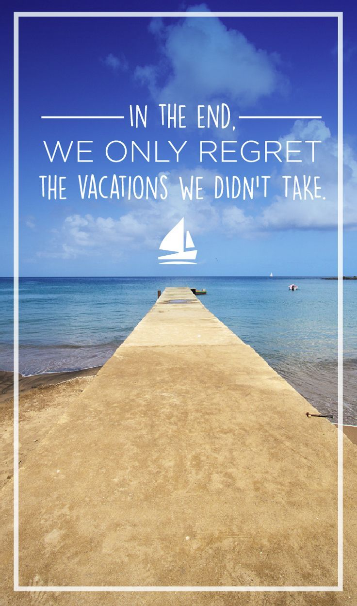 In the end, we only regret the vacations we didn't take.