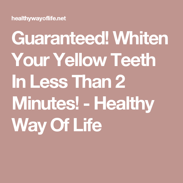 Guaranteed! Whiten Your Yellow Teeth In Less Than 2 Minutes! - Healthy Way Of Life