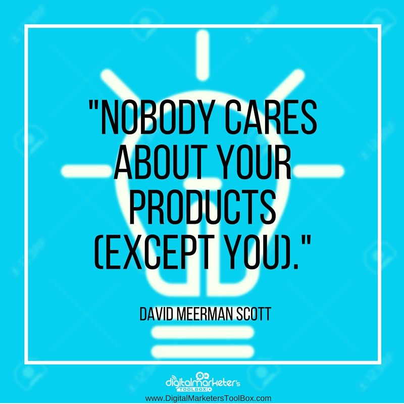 """""""Nobody cares about your products (except you)."""" - David Meerman Scott @dmscottpins"""