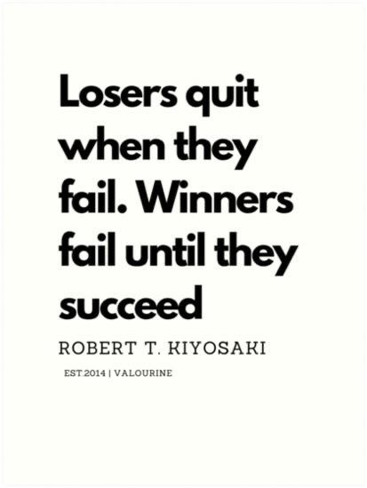 'Losers quit when they fail. Winners fail until they succeed. Robert T. Kiyosaki Quote' Art Print by