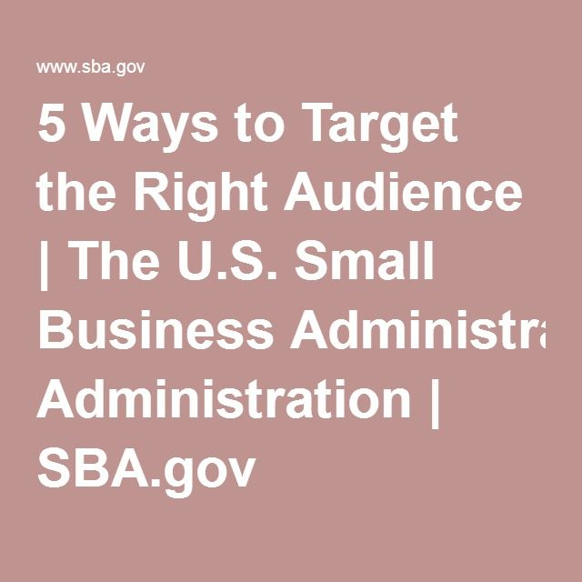 5 Ways To Target The Right Audience The U S Small Business Administration S Small Business Administration Small Business Resources Small Business Start Up