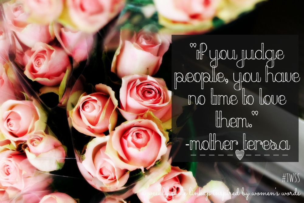 #TWSS Mother Teresa: If you judge people you have not time to love them.