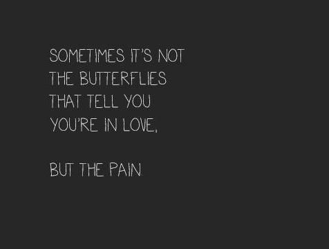 Love Pain Quotes Sometimes it's not the butterflies that tell you you're in love  Love Pain Quotes