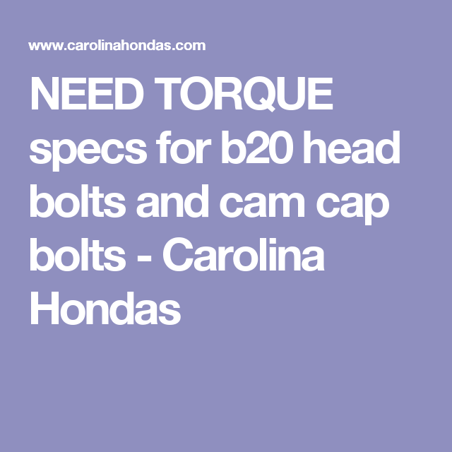 NEED TORQUE specs for b20 head bolts and cam cap bolts