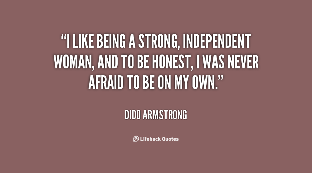 Quotes About Being Independent I like being a strong, independent woman, and to be honest, I was  Quotes About Being Independent