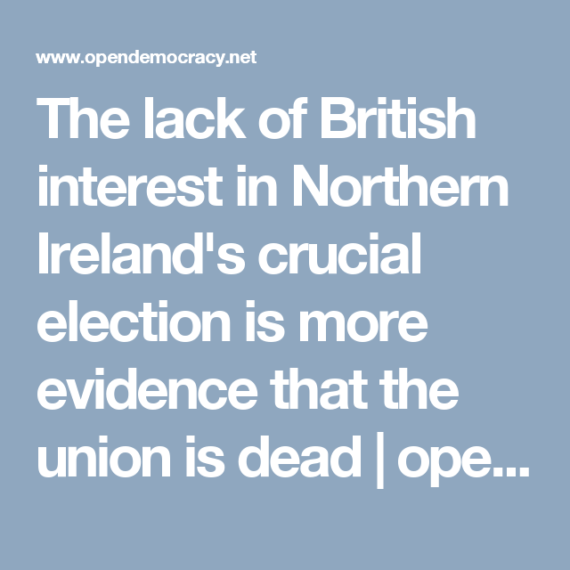 The lack of British interest in Northern Ireland's crucial election is more evidence that the union is dead | openDemocracy